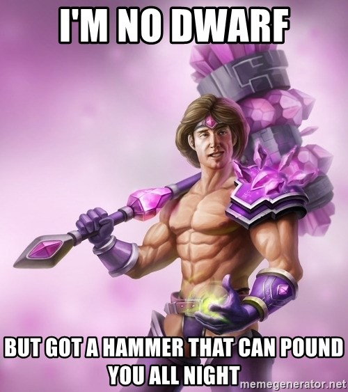 Taric - i'm no dwarf but got a hammer that can pound you all night