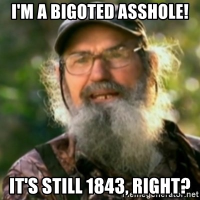 Duck Dynasty - Uncle Si  - I'M a bigoted asshole! it's still 1843, right?