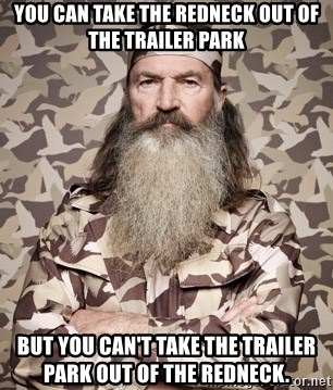Phil Robertson Duck Dynasty - You can take the redneck out of the trailer park But you can't take the trailer park out of the redneck.