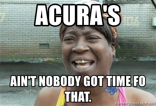 Ain`t nobody got time fot dat - acura's ain't nobody got time fo that.