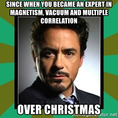 Tony Stark iron - Since when you became an expert in magnetism, vacuum and multiple correlation  over christmas