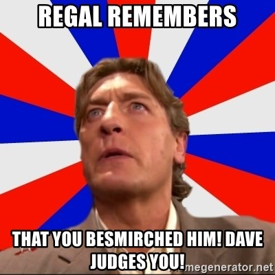 Regal Remembers - regal remembers that you besmirched him! dave judges you!