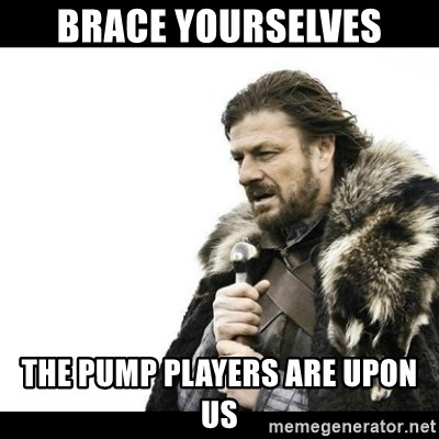 Winter is Coming - BRACE YOURSELVES THE PUMP PLAYERS ARE UPON US