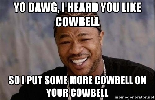 Yo Dawg - YO DAWG, I HEARD YOU LIKE COWBELL SO I PUT SOME MORE COWBELL ON YOUR COWBELL