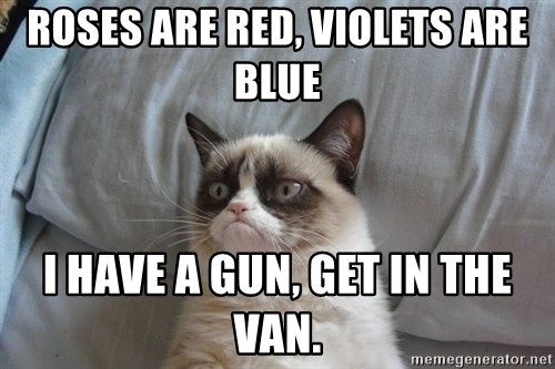 Grumpy cat good - Roses are red, violets are blue i have a gun, get in the van.