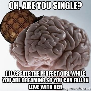 Scumbag Brain - Oh, are you single? I'll create the perfect girl while you are dreaming so you can fall in love with her