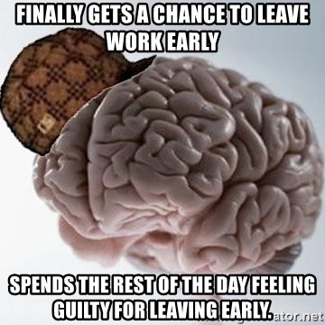 Scumbag Brain - finally gets a chance to leave work early spends the rest of the day feeling guilty for leaving early.