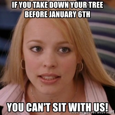 mean girls - If you take down your tree before January 6th You can't sit with us!