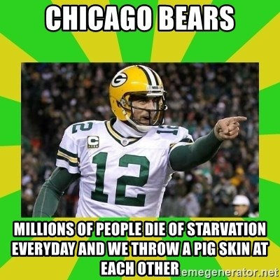 Aaron Rodgers - chicago bears millions of people die of starvation everyday and we throw a pig skin at each other