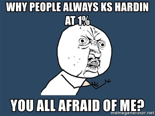 Y U No - why people always ks hardin at 1% you all afraid of me?