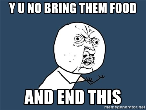Y U No - Y U NO bring them food and end this