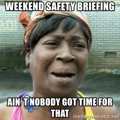 Ain't Nobody got time fo that - weekend SAFETY BRIEFING  ain`t nobody got time for that