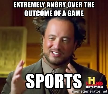 Ancient Aliens - Extremely angry over the outcome of a game Sports