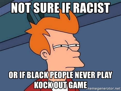 Futurama Fry - not sure if racist  or if black people never play kock out game