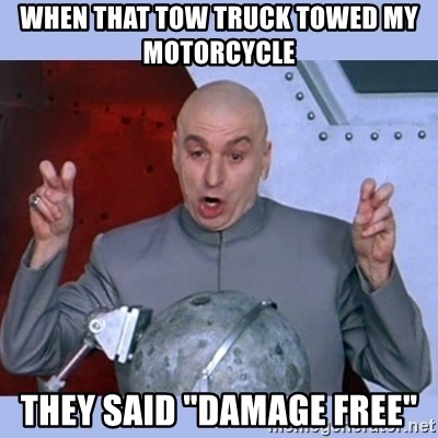 """Dr Evil meme - when that tow truck towed my motorcycle  they said """"damage free"""""""
