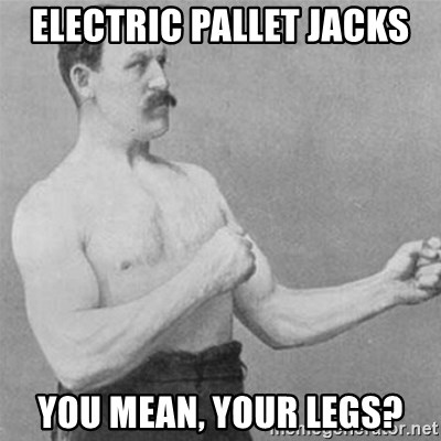 overly manlyman - electric pallet jacks You mean, your legs?