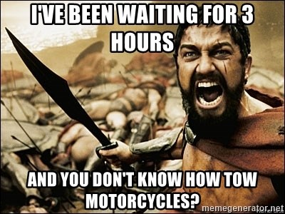 This Is Sparta Meme - i've been waiting for 3 hours and you don't know how tow motorcycles?