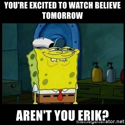 Don't you, Squidward? - You're excited to watch believe tomorrow aren't you erik?