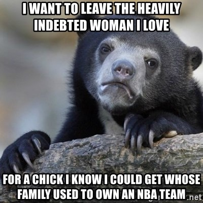 Confession Bear - I want to leave the heavily indebted woman i love for a chick I know i could get whose family used to own an nba team