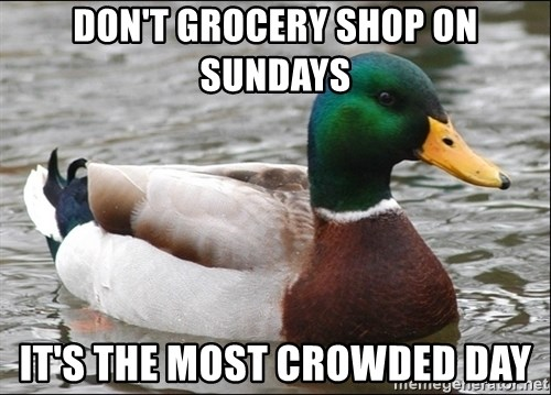 Actual Advice Mallard 1 - Don't Grocery shop on sundays It's the most crowded day