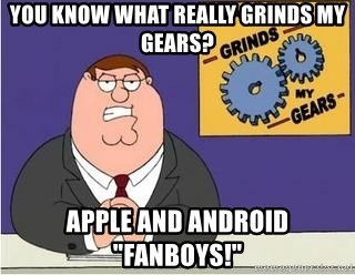 "Grinds My Gears Peter Griffin - YOU KNOW WHAT REALLY GRINDS MY GEARS? APPLE AND ANDROID ""fanboys!"""