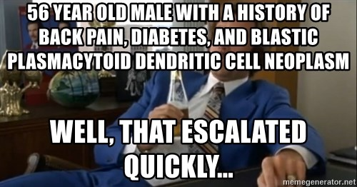 well that escalated quickly  - 56 year old male with a history of back pain, diabetes, and blastic plasmacytoid dendritic cell neoplasm Well, that Escalated quickly...