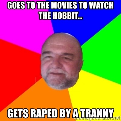 S.murph says - Goes to the movies to watch The hobbit... gets raped by a tranny