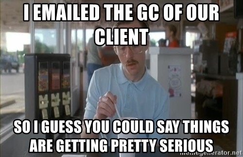 so i guess you could say things are getting pretty serious - I emailed the GC of our client so i guess you could say things are getting pretty serious