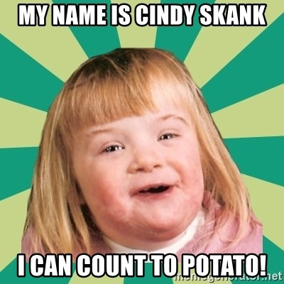 Retard girl - MY NAME IS CINDY SKANK I CAN COUNT TO POTATO!