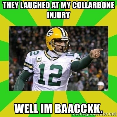 Aaron Rodgers - They laughed at my collarbone injury well im baacckk.