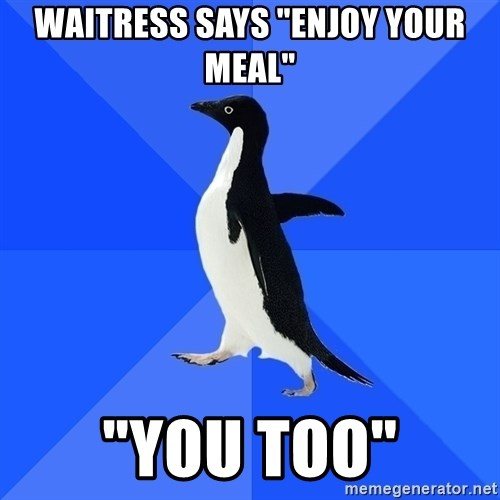 "Socially Awkward Penguin - Waitress says ""Enjoy your Meal"" ""You too"""