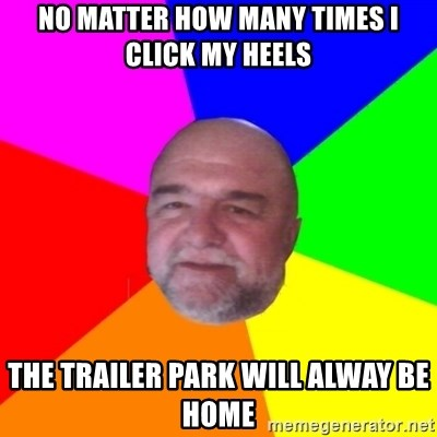 S.murph says - No matter how many times I click my heels the trailer park will alway be home