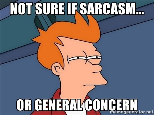 Futurama Fry - not sure if sarcasm... Or general concern
