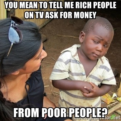 Skeptical 3rd World Kid - you mean to tell me rich people on tv ask for money  from poor people?