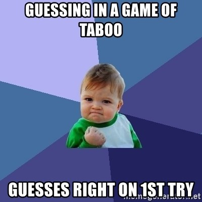 Success Kid - Guessing in a game of Taboo guesses right on 1st try