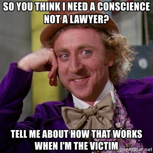 Willy Wonka - So you think I need a CONSCIENCE not a lawyer? Tell me about how that works when I'm the victim