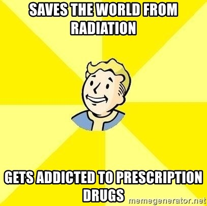 Fallout 3 - Saves the world from radiation Gets addicted to PRESCRIPTION drugs