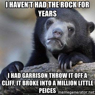 Confession Bear - I haven't had the rock for years I had Garrison throw it off a cliff, it broke into a million little peices
