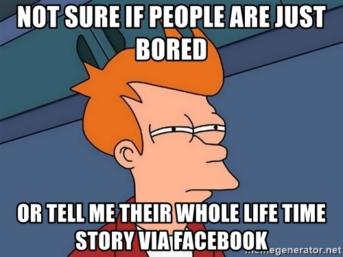Futurama Fry - Not sure if people are just bored or tell me their whole life time story via facebook