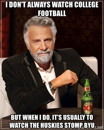 The Most Interesting Man In The World - I don't always watch college football But when i do, it's usually to watch the huskies stomp byu