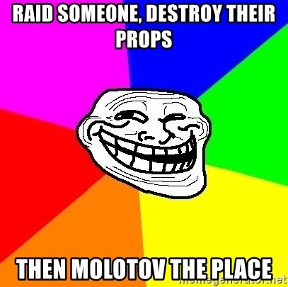 Trollface - raid someone, destroy their props then MOLOTOV the place