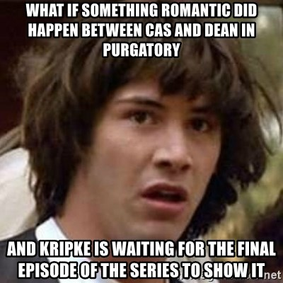 Conspiracy Keanu - What if something romantic did happen between cas and dean in purgatory and kripke is waiting for the final episode of the series to show it