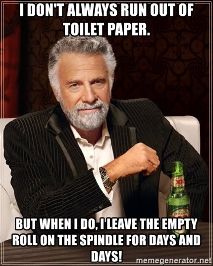 The Most Interesting Man In The World - i don't always run out of toilet paper. but when i do, i leave the empty roll on the spindle for days and days!