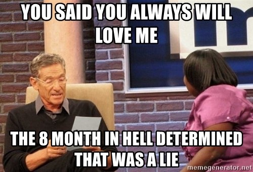 Maury Lie Detector - You said you always will love me The 8 month in hell determined that was a lie