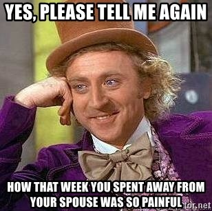 Willy Wonka - Yes, please tell me again  How that week you spent away from your spouse was so painful