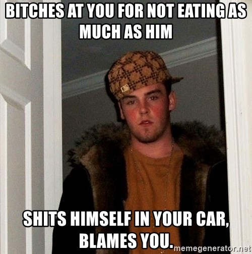 Scumbag Steve - Bitches at you for not eating as much as him Shits himself in your car, Blames you.