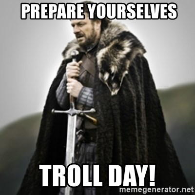 Brace yourselves. -  Prepare yourselves Troll day!