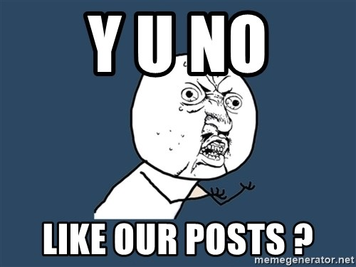 Y U No - Y U NO Like our posts ?