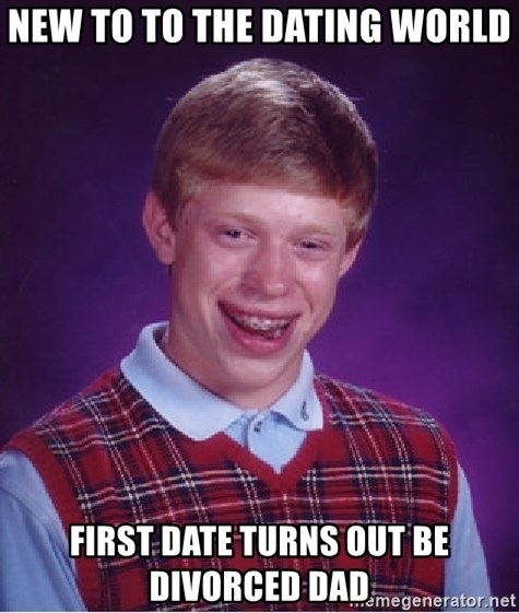 Bad Luck Brian - New to to the dating world  first date turns out be divorced dad