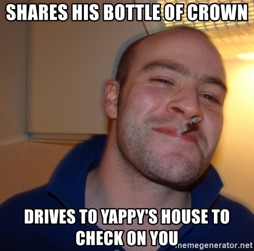 Good Guy Greg - shares his bottle of crown drives to yappy's house to check on you